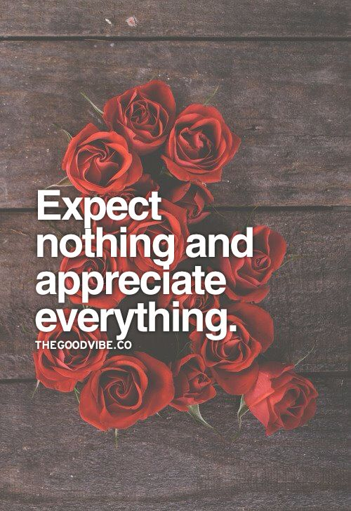 Expect nothing, and appreciate everything.: