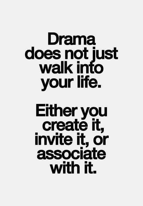 Drama does not just walk into your life.
