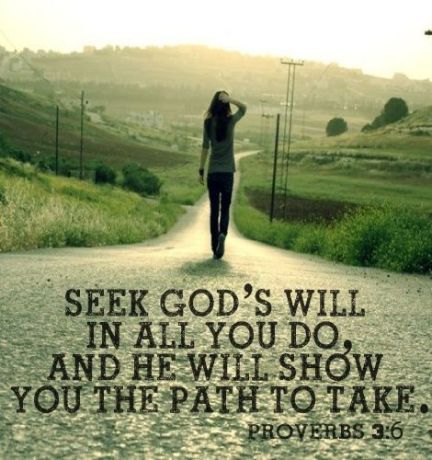 """""""seek God's will in all you do, and he will show you the path to take"""" proverbs 3:6:"""
