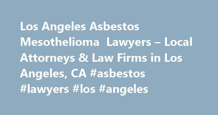 Los Angeles Asbestos Mesothelioma Lawyers Local Attorneys Law Firms In Los Angeles Ca Asbestos Lawyers Los Angelespittsburgh Nef
