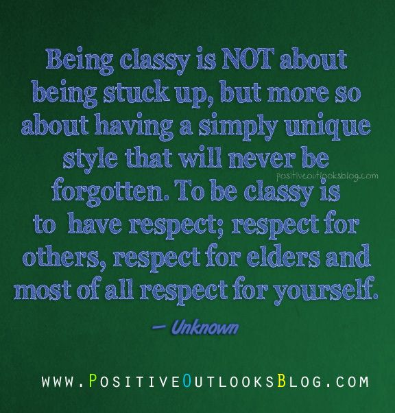 Being classy is NOT about being stuck up, but more so about having a simply unique style that will never be forgotten. To be