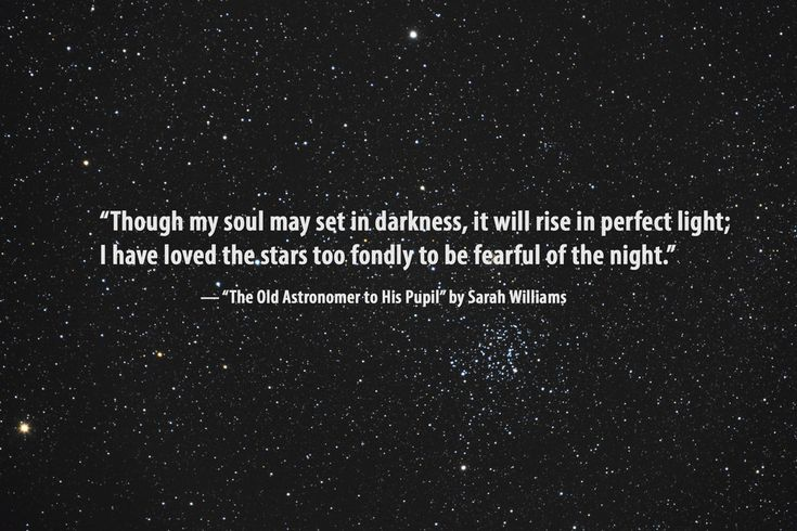 """""""Though my soul may set in darkness, it will rise in perfect light; I have loved the stars too fondly to be fearful of the night"""""""