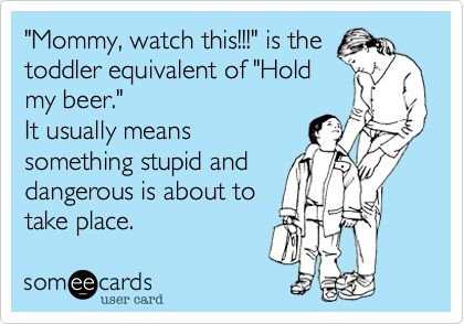 Funny Family Ecard: 'Mommy, watch this!!!' is the toddler equivalent of 'Hold my beer.' It usually means something stupid and
