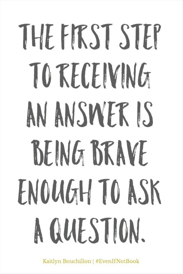 The first step to receiving an answer is being brave