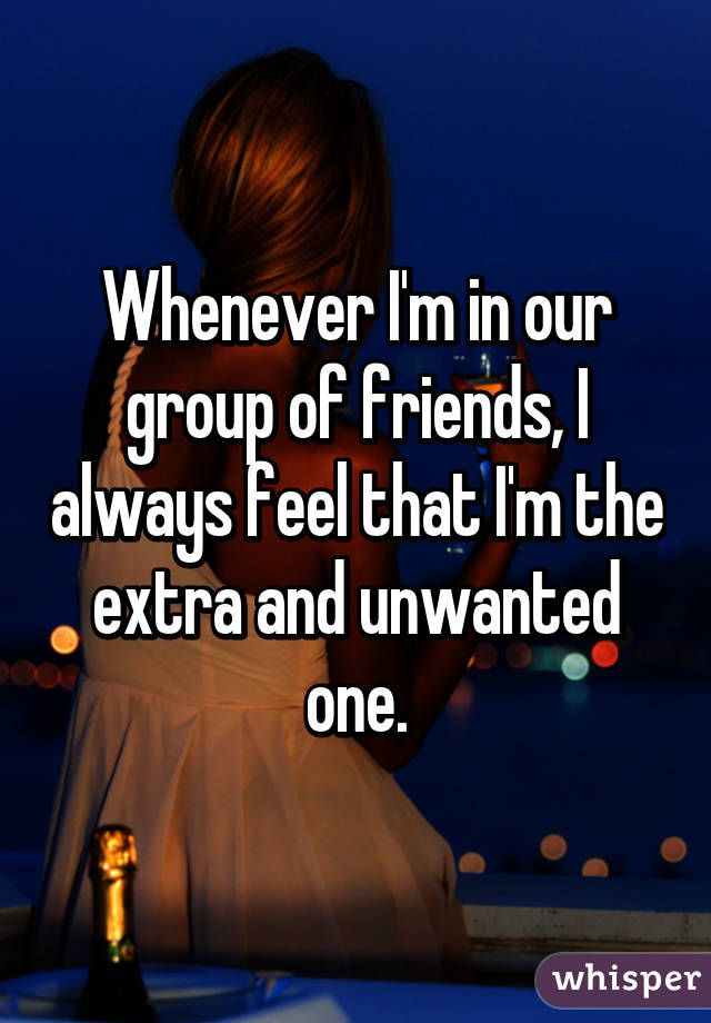 Whenever Im in our group of friends, I always feel that Im the extra and unwanted one.