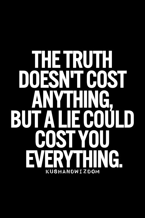 Truth. The lies one tells can prove to be costly in the end. Hindsight is 20/20.