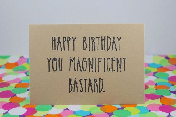 Funny birthday card Happy birthday you magnificent bastard – Handmade Happy Birthday Cards