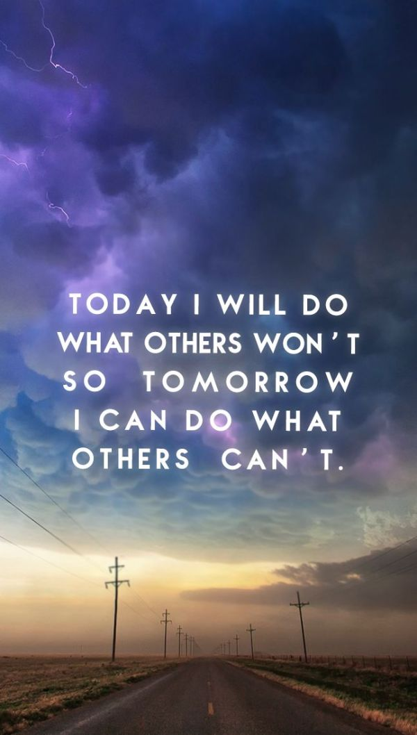 """""""Today I will do what others won't, so tomorrow I can do ..."""