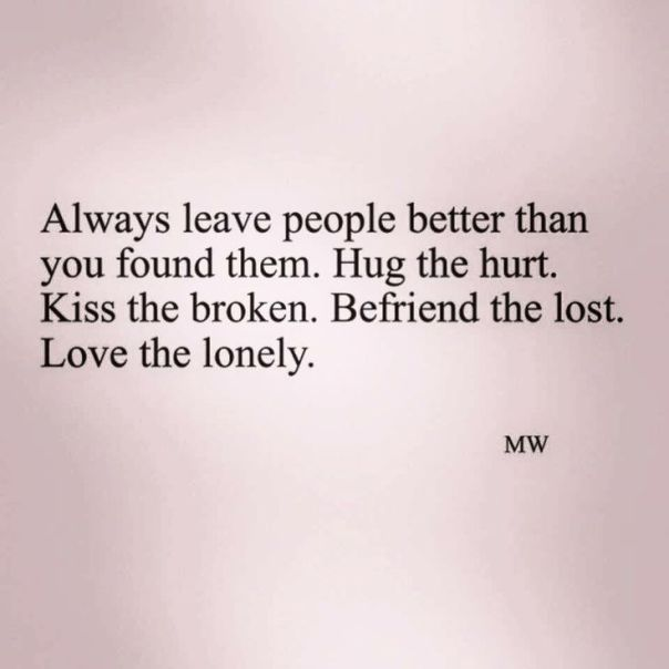 Always leave people better than you found them. Hug the hurt. Kiss the broken. Befriend the lost. Love the lonely.: