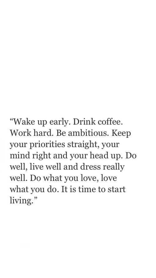 Wake up early. Drink coffee. Work hard. Be ambitious. Keep your priorities straight, your mind right and your head up. Do well, live well and dress really well. Do what you love, love what you do.