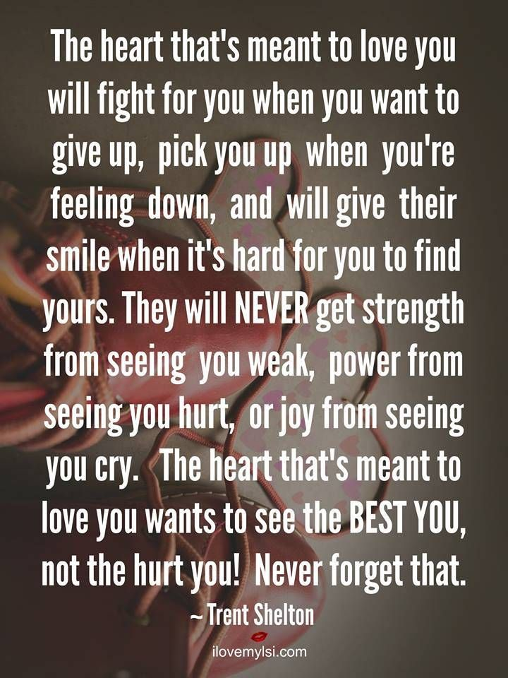 The heart that's meant to love you will fight for you when you want to give up, pick you up when you're feeling down, and will