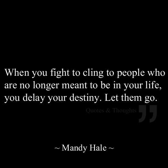 When you fight to cling to people who are no longer meant to be in your life, yo