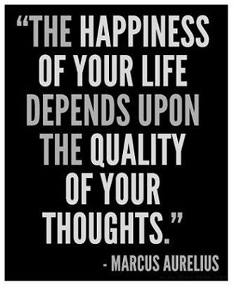 """The happiness of your life depends upon the quality of your thoughts."" -Marcus Aurelius:"