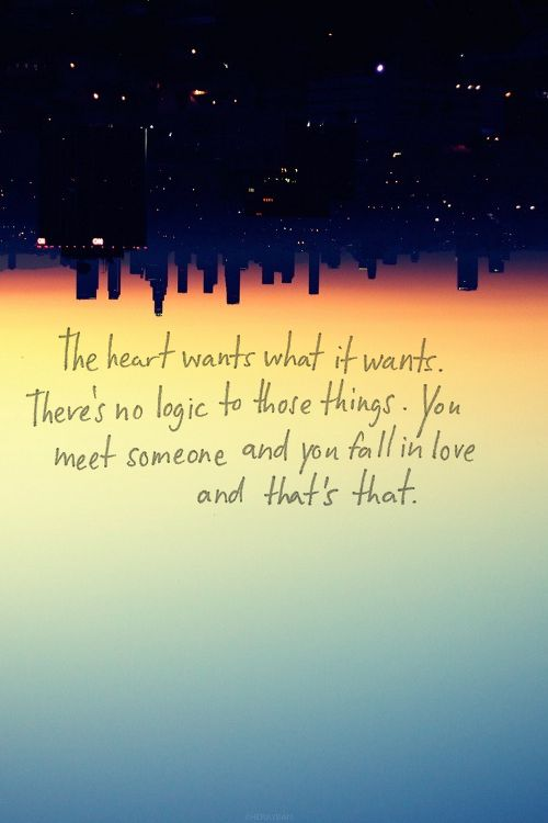 The heart wants what it wants. Theres no logic to those things. You meet someone and you fall in love and thats