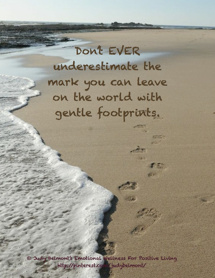 Never underestimate the importance of your gentle footprints on the