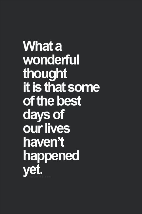 """""""what a wonderful thought it is that some of the best days of our lives havent h"""