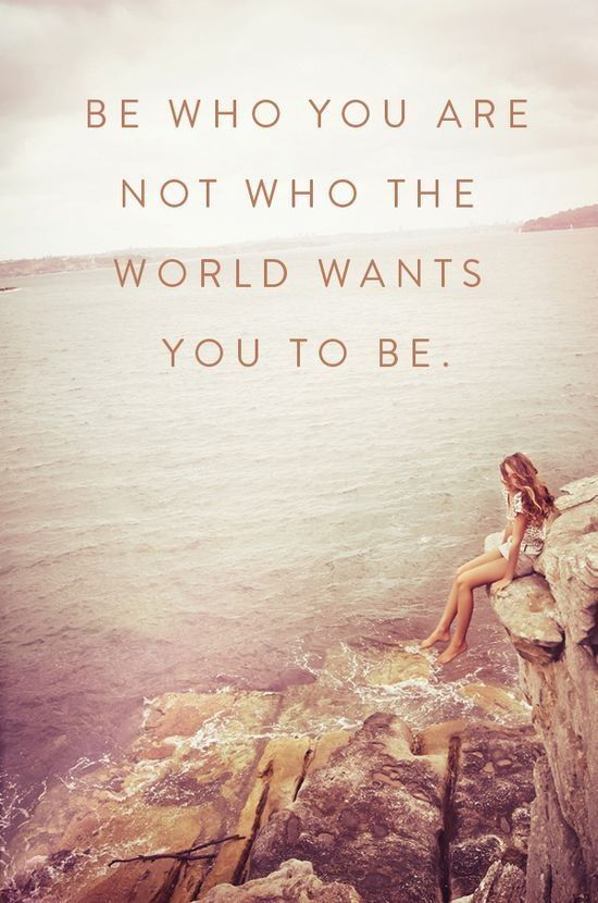 Dont change who you are for anyone not even the most important person in your life