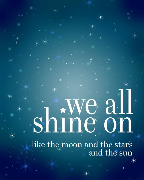 We all shine on, like the moon and the stars and the sun. John Lennon, The Beatl