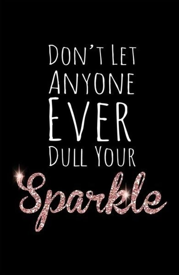 Don't let anyone EVER dull your sparkle! I do not care who it is. leave a trail of sparkle wherever yo