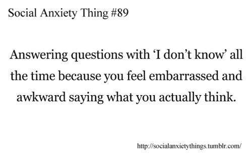 social anxiety. omg this used to be so me.