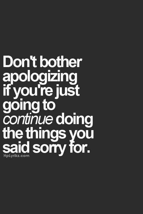 Dont bother apologizing if youre just going to continue doing the things you said sorry for.