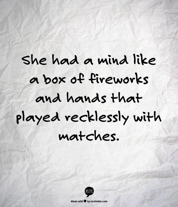 She had a mind like a box of fireworks and hands that played recklessly with matches.