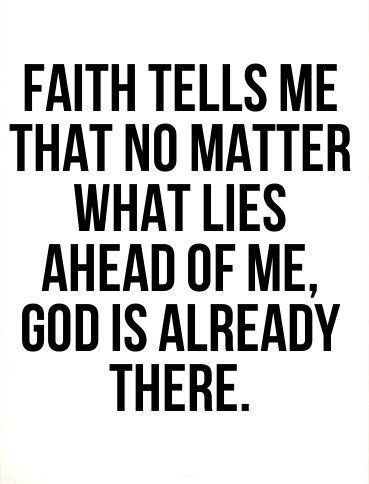 faith tells me that no matter what lies ahead of me, God is already there