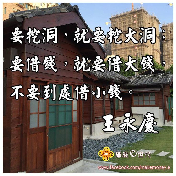 要挖洞,就要挖大洞;要借錢,就要借大錢,不要到處借小錢。 ~王永慶