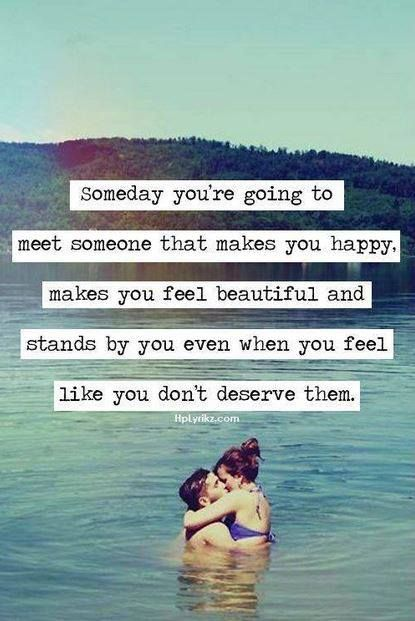 Someday you're going to meet someone that makes you happy. Makes you feel beauti