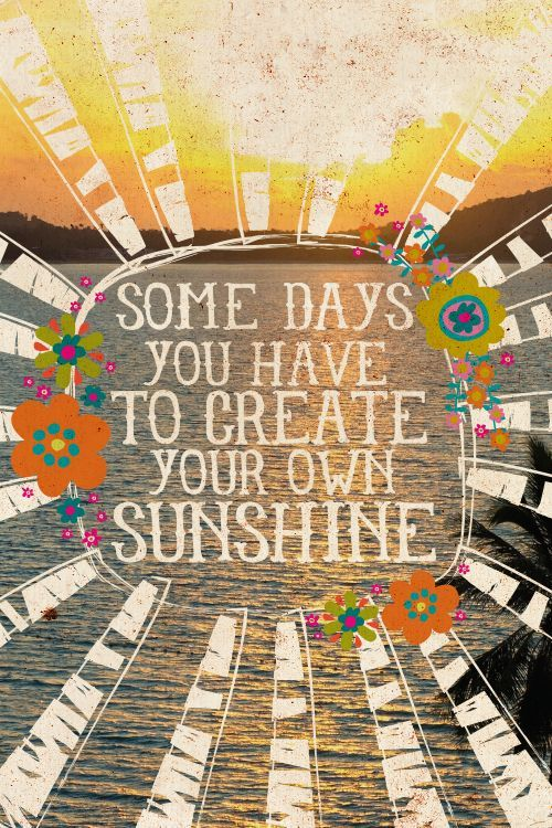 """Life Changing Quotes: """"Some days you have to create your own sunshine."""":"""