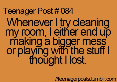 I'm so not a teenager BUT I absolutely do the same thing! I have to LET my husband clean it! He loves it!