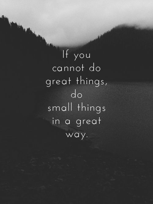If you cannot do great things, do small things in a great way