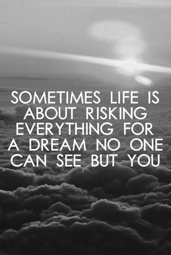Sometimes life is about risking everything for a dream no one can see but you.