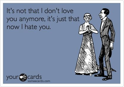 It's not that I don't love you anymore, it's just that now I hate you.