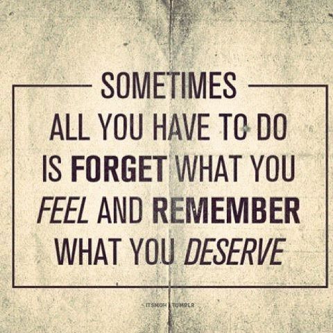 sometimes all you have to do is forget what you feel and remember what you deserve.: