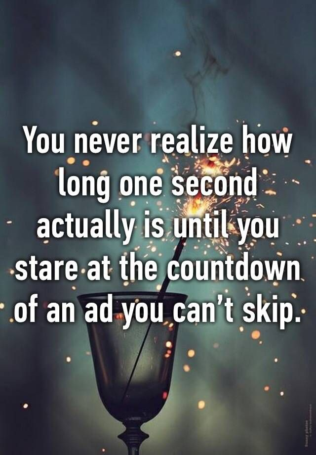 """You never realize how long one second actually is until you stare at the cou"