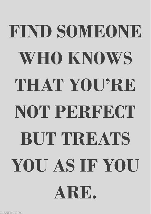 words – inspirational – quote – find someone who knows that you are not perfect but treats you as if you are – #quote