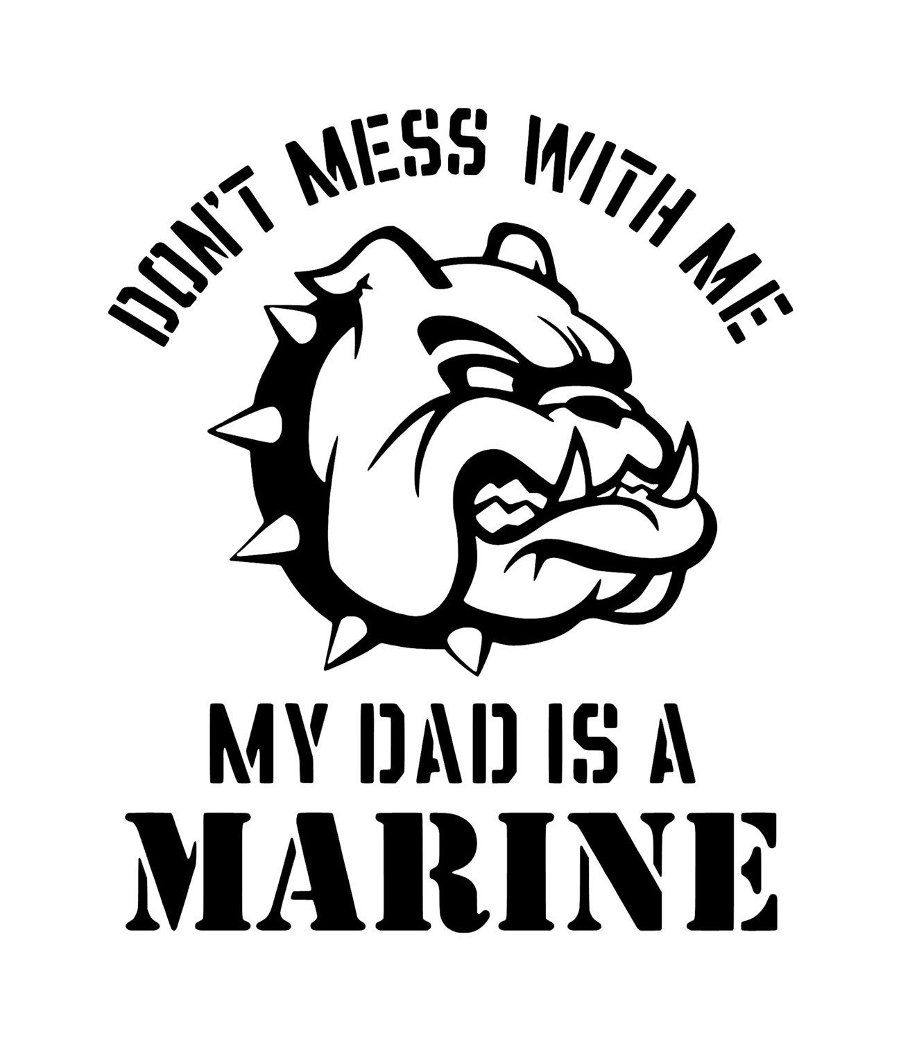 Don T Mess With Me My Dad Is A Marine