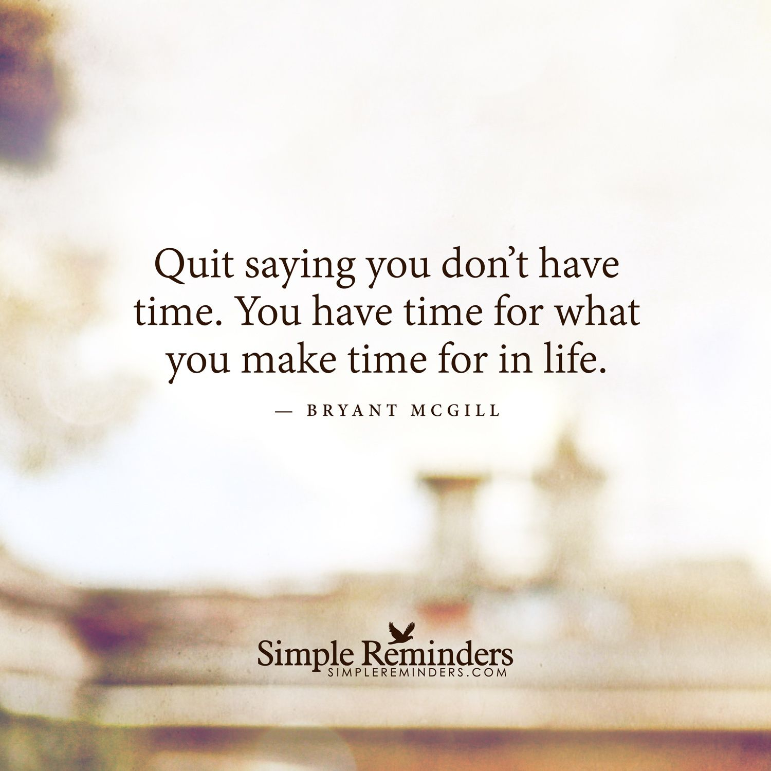 Quit Saying You Don T Have Time You Have Time For What