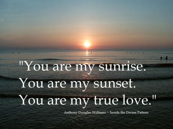 """You are my sunrise. You are my sunset. You are my true ..."