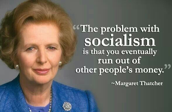 The problem with socialism is that you eventually run out of other people's money. --Margaret Thatcher