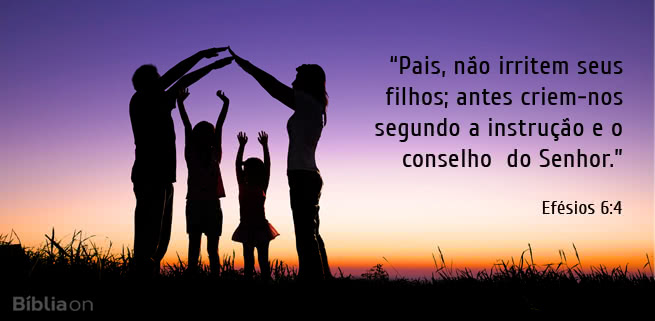 """""""Pais, não irritem seus filhos; antes criem-nos segundo a instrução e o conselho do Senhor."""" Efésios 6:4"""