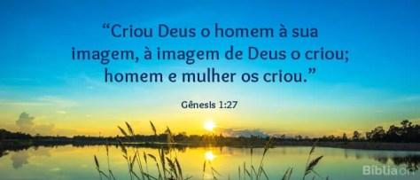 Criou Deus o homem à sua imagem, à imagem de Deus o criou; homem e mulher os criou. Gênesis 1:27