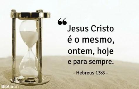 Jesus Cristo é o mesmo, ontem, hoje e para sempre. Hebreus 13:8