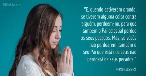 E, quando estiverem orando, se tiverem alguma coisa contra alguém, perdoem-no, para que também o Pai celestial perdoe os seus pecados. Mas, se vocês não perdoarem, também o seu Pai que está nos céus não perdoará os seus pecados. Marcos 11:25-26