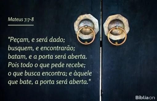Peçam, e será dado; busquem, e encontrarão; batam, e a porta será aberta. Pois todo o que pede recebe; o que busca encontra; e àquele que bate, a porta será aberta. Mateus 7:7-8