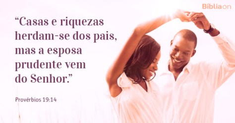 Casas e riquezas herdam-se dos pais, mas a esposa prudente vem do Senhor. Provérbios 19:14