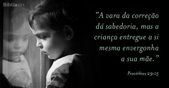 """""""A vara da correção dá sabedoria, mas a criança entregue a si mesma envergonha a sua mãe."""" Provérbios 29:15"""