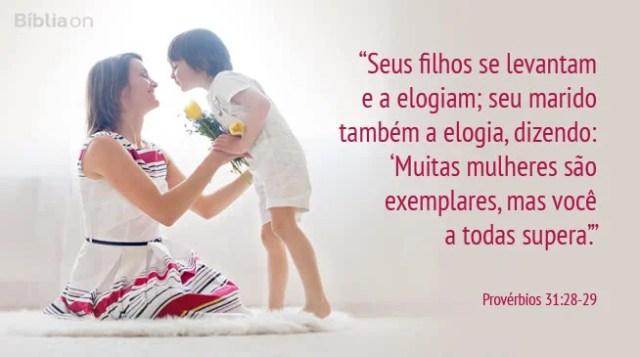 """""""Seus filhos se levantam e a elogiam; seu marido também a elogia, dizendo: 'Muitas mulheres são exemplares, mas você a todas supera'."""" Provérbios 31:28-29"""