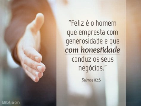 Feliz é o homem que empresta com generosidade e que com honestidade conduz os seus negócios. Salmos 112:5